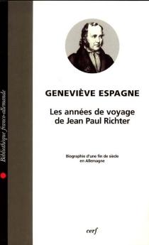 Les années de voyage de Jean Paul Richter : biographie d'une fin de siècle en Allemagne - GenevièveEspagne
