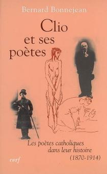 Clio et ses poètes : les poètes catholiques dans leur histoire (1870-1914) - BernardBonnejean