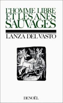 L'Homme libre et les ânes sauvages| Les Sept hommes et les trois morales| L'Amour et le monde - Lanza Del Vasto