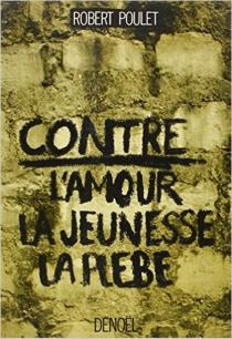 Contre l'amour, la jeunesse, la plèbe - RobertPoulet
