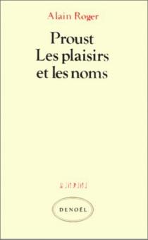 Proust, les plaisirs et les noms - AlainRoger