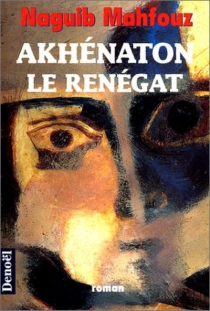 Akhenaton : le renégat - NaguibMahfouz