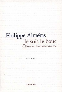 Je suis le bouc : Céline et l'antisémitisme - PhilippeAlméras