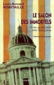 Le salon des immortels : une académie très française - Louis-BernardRobitaille