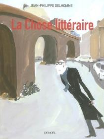 La chose littéraire - Jean-PhilippeDelhomme