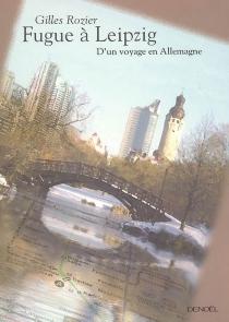 Fugue à Leipzig : d'un voyage en Allemagne - GillesRozier