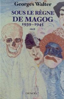 Sous le règne de Magog : 1939-1945 : récit - GeorgesWalter