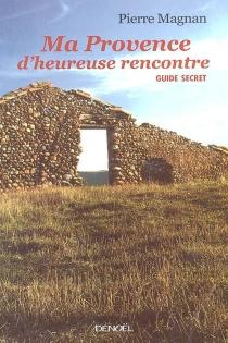 Ma Provence d'heureuse rencontre : guide secret - PierreMagnan