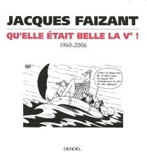 Qu'elle était belle la Ve ! : 1960-2006 - JacquesFaizant