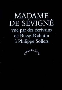 Madame de Sévigné vue par des écrivains : de Bussy-Rabutin à Philippe Sollers -