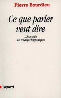 Ce que parler veut dire : l'économie des échanges linguistiques - PierreBourdieu
