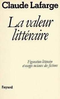 La Valeur littéraire : figuration littéraire et usages sociaux des fictions - Lafargue Claude