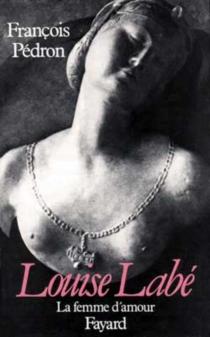 Louise Labé : la femme d'amour - FrançoisPédron