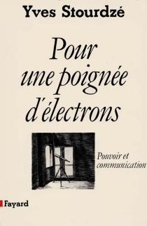 Pour une poignée d'électrons : pouvoir et communication - YvesStourdzé