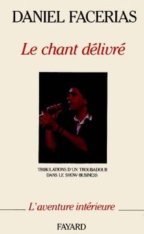 Le chant délivré : tribulations d'un troubadour dans le show-business - DanielFacérias