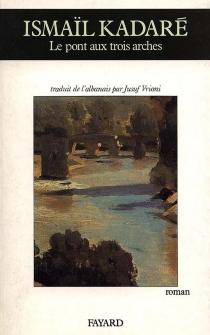 Le pont aux trois arches - IsmailKadare