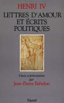 Lettres d'amour et écrits politiques : avec quelques lettres reçues par le roi - Henri 4