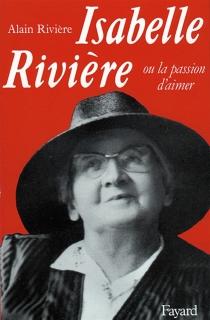 Isabelle Rivière ou la Passion d'aimer - AlainRivière