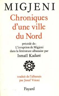 Chroniques d'une ville du Nord : et autres proses| Précédé de L'irruption de Migjeni dans la littérature albanaise - Migjeni