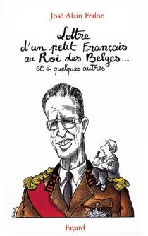 Lettre ouverte d'un petit Français au roi des Belges... et à quelques autres - José-AlainFralon
