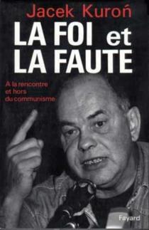La Foi et la faute : à la rencontre et hors du communisme - JacekKuron