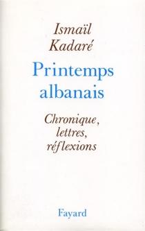 Printemps albanais : chronique, lettres, réflexions - IsmailKadare
