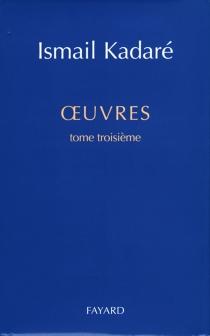 Oeuvres | Volume 3 - IsmailKadare