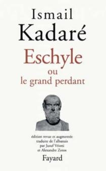 Eschyle ou Le grand perdant - IsmailKadare