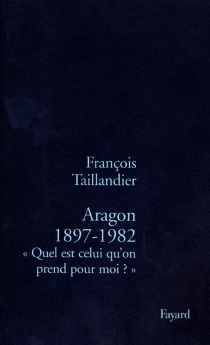 Aragon, 1897-1982 : quel est celui qu'on prend pour moi ? - FrançoisTaillandier