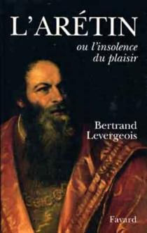 L'Arétin ou L'insolence des plaisirs - BertrandLevergeois