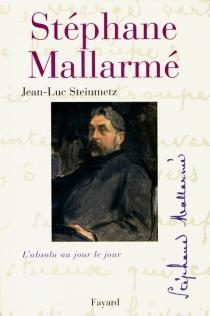 Stéphane Mallarmé : l'absolu au jour le jour - Jean-LucSteinmetz