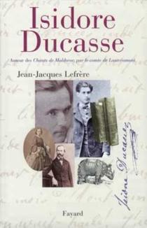 Isidore Ducasse, auteur des Chants de Maldoror, par le comte de Lautréamont - Jean-JacquesLefrère