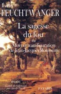 La sagesse du fou ou Mort et transfiguration de Jean-Jacques Rousseau - LionFeuchtwanger