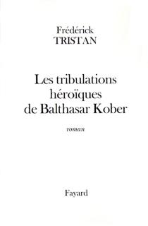 Les tribulations héroïques de Balthasar Kober - FrédérickTristan