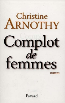 Complot de femmes - ChristineArnothy