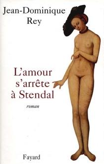 L'amour s'arrête à Stendhal - Jean-DominiqueRey