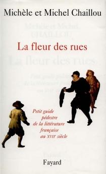 La fleur des rues : petit guide pédestre de la littérature française au XVIIe siècle - MichelChaillou