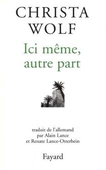 Ici même, autre part : récits et autres textes (1994-1998) - ChristaWolf
