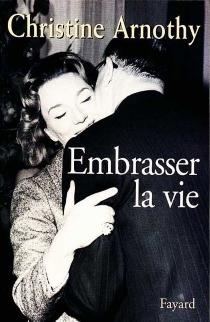 Embrasser la vie - ChristineArnothy