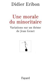 Une morale du minoritaire : variations sur un thème de Jean Genet - DidierEribon