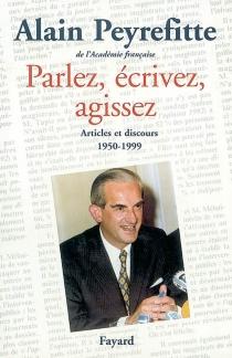 Parlez, écrivez, agissez : articles et discours (1950-1999) - AlainPeyrefitte