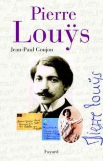 Pierre Louys : une vie secrète (1870-1925) - Jean-PaulGoujon