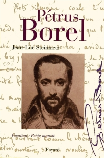 Pétrus Borel : vocation, poète maudit - Jean-Luc Steinmetz