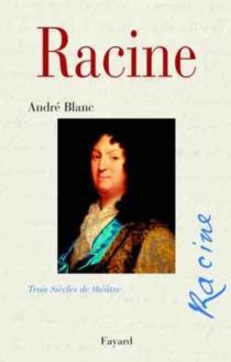 Racine, trois siècles de théâtre - AndréBlanc
