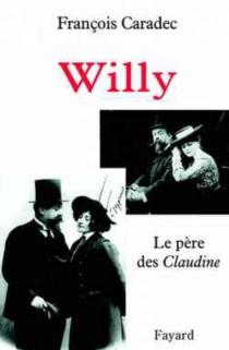 Willy : le père des Claudine - FrançoisCaradec