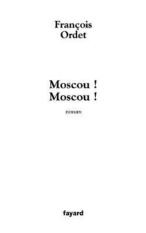 Moscou ! Moscou ! - FrançoisOrdet