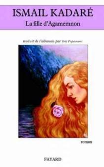 La fille d'Agamemnon - IsmailKadare
