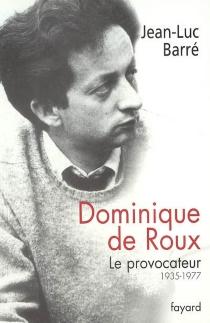 Dominique de Roux : le provocateur, 1935-1977 - Jean-LucBarré