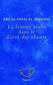Femmes arabes dans le Livre des chants : une anthologie - Ali ibn al-HusaynAbu al-Farag al Isbahani