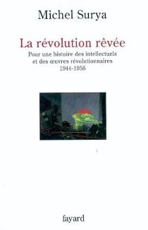 La révolution rêvée : pour une histoire des intellectuels et des oeuvres révolutionnaires, 1944-1956 - MichelSurya